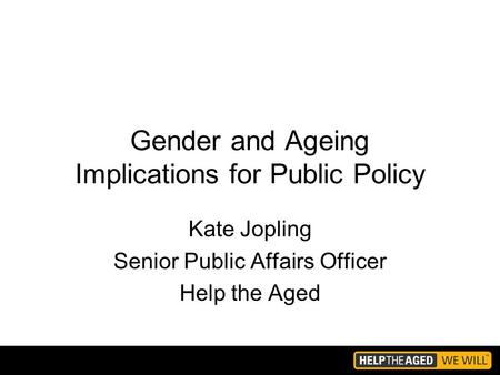 Gender and Ageing Implications for Public Policy Kate Jopling Senior Public Affairs Officer Help the Aged.