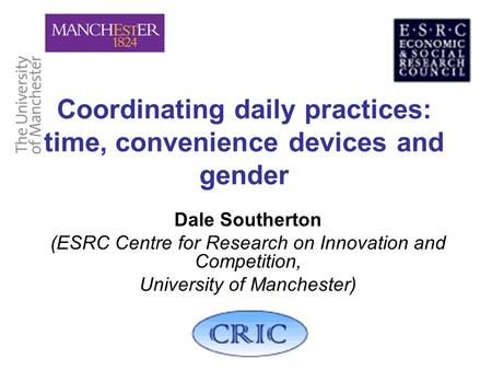 Coordinating daily practices: time, convenience devices and gender Dale Southerton (ESRC Centre for Research on Innovation and Competition, University.