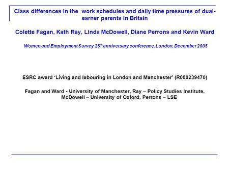 Class differences in the work schedules and daily time pressures of dual- earner parents in Britain Colette Fagan, Kath Ray, Linda McDowell, Diane Perrons.