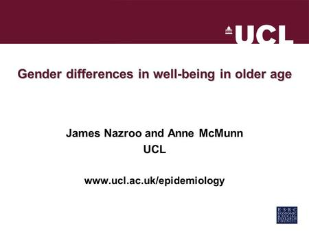 Gender differences in well-being in older age James Nazroo and Anne McMunn UCL www.ucl.ac.uk/epidemiology.