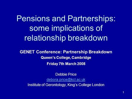 1 Pensions and Partnerships: some implications of relationship breakdown GENET Conference: Partnership Breakdown Queens College, Cambridge Friday 7th March.