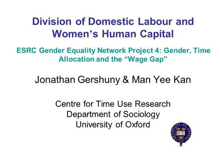 Division of Domestic Labour and Women s Human Capital ESRC Gender Equality Network Project 4: Gender, Time Allocation and the Wage Gap Jonathan Gershuny.