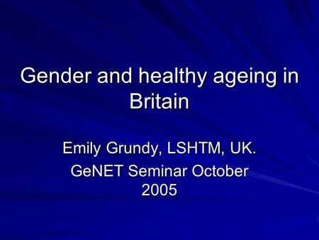Gender and healthy ageing in Britain Emily Grundy, LSHTM, UK. GeNET Seminar October 2005.