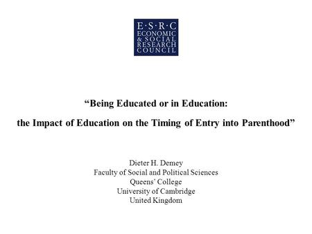 Being Educated or in Education: the Impact of Education on the Timing of Entry into Parenthood Dieter H. Demey Faculty of Social and Political Sciences.