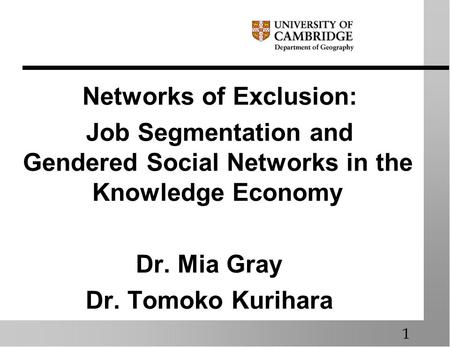 Networks of Exclusion: Job Segmentation and Gendered Social Networks in the Knowledge Economy Dr. Mia Gray Dr. Tomoko Kurihara 1.
