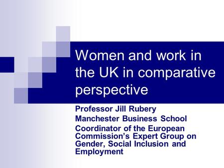 Women and work in the UK in comparative perspective Professor Jill Rubery Manchester Business School Coordinator of the European Commissions Expert Group.