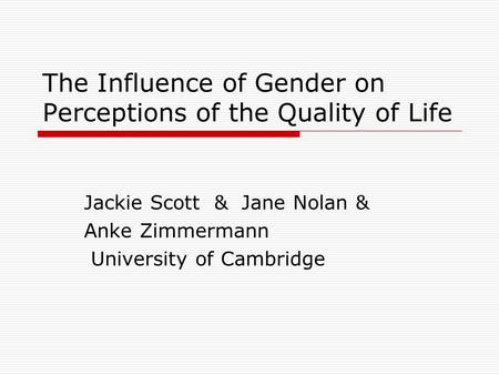 The Influence of Gender on Perceptions of the Quality of Life Jackie Scott & Jane Nolan & Anke Zimmermann University of Cambridge.