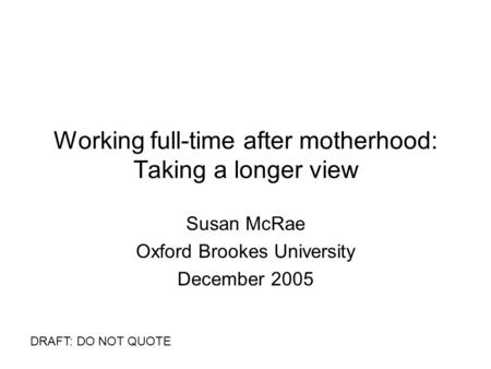 Working full-time after motherhood: Taking a longer view Susan McRae Oxford Brookes University December 2005 DRAFT: DO NOT QUOTE.