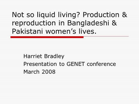 Not so liquid living? Production & reproduction in Bangladeshi & Pakistani womens lives. Harriet Bradley Presentation to GENET conference March 2008.
