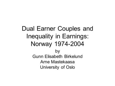 Dual Earner Couples and Inequality in Earnings: Norway 1974-2004 by Gunn Elisabeth Birkelund Arne Mastekaasa University of Oslo.