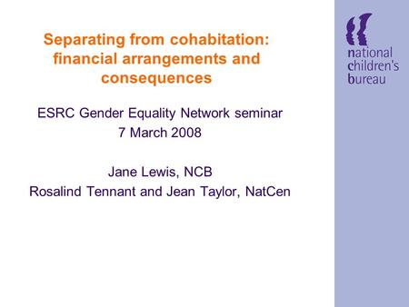 Separating from cohabitation: financial arrangements and consequences ESRC Gender Equality Network seminar 7 March 2008 Jane Lewis, NCB Rosalind Tennant.