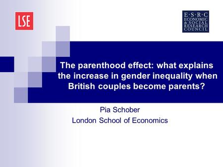 The parenthood effect: what explains the increase in gender inequality when British couples become parents? Pia Schober London School of Economics.