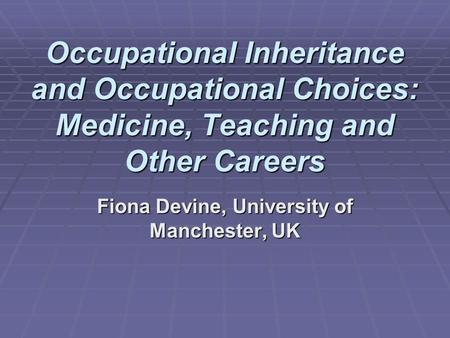 Occupational Inheritance and Occupational Choices: Medicine, Teaching and Other Careers Fiona Devine, University of Manchester, UK.
