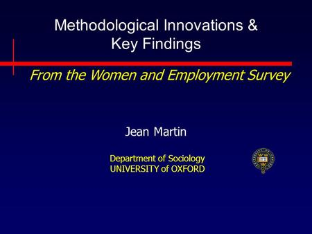 Methodological Innovations & Key Findings Jean Martin Department of Sociology UNIVERSITY of OXFORD From the Women and Employment Survey.