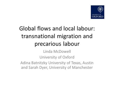 Global flows and local labour: transnational migration and precarious labour Linda McDowell University of Oxford Adina Batnitzky University of Texas, Austin.