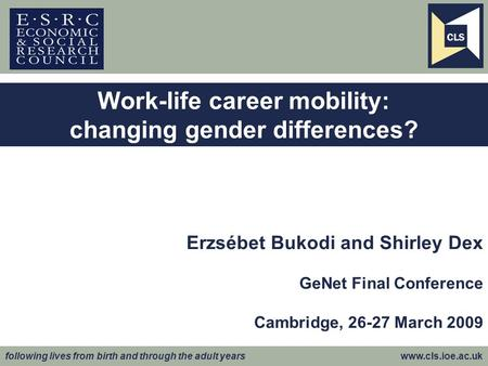Following lives from birth and through the adult years www.cls.ioe.ac.uk Erzsébet Bukodi and Shirley Dex GeNet Final Conference Cambridge, 26-27 March.