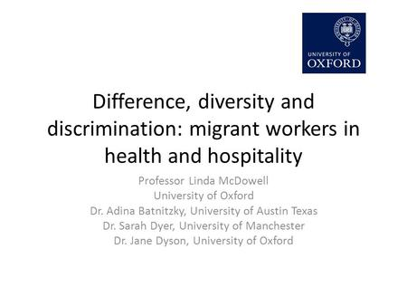 Difference, diversity and discrimination: migrant workers in health and hospitality Professor Linda McDowell University of Oxford Dr. Adina Batnitzky,