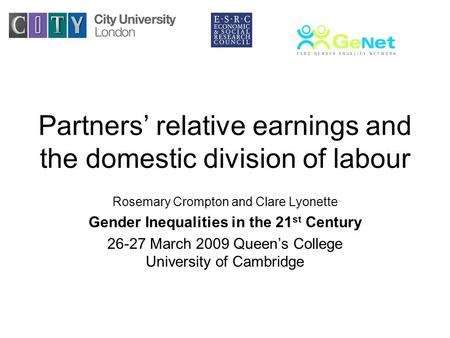 Partners relative earnings and the domestic division of labour Rosemary Crompton and Clare Lyonette Gender Inequalities in the 21 st Century 26-27 March.
