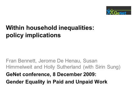 Within household inequalities: policy implications Fran Bennett, Jerome De Henau, Susan Himmelweit and Holly Sutherland (with Sirin Sung) GeNet conference,