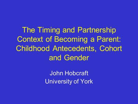 The Timing and Partnership Context of Becoming a Parent: Childhood Antecedents, Cohort and Gender John Hobcraft University of York.