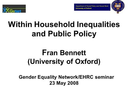 Within Household Inequalities and Public Policy F ran Bennett (University of Oxford) Gender Equality Network/EHRC seminar 23 May 2008.