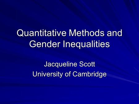 Quantitative Methods and Gender Inequalities Jacqueline Scott University of Cambridge.