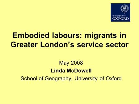 Embodied labours: migrants in Greater Londons service sector May 2008 Linda McDowell School of Geography, University of Oxford.