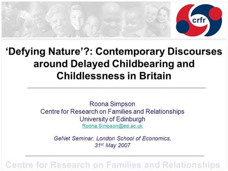 Centre for Research on Families and Relationships Defying Nature?: Contemporary Discourses around Delayed Childbearing and Childlessness in Britain Roona.