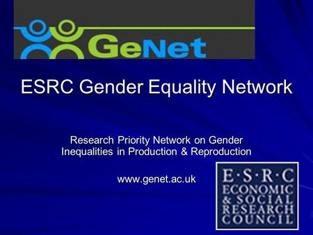 ESRC Gender Equality Network Research Priority Network on Gender Inequalities in Production & Reproduction www.genet.ac.uk.