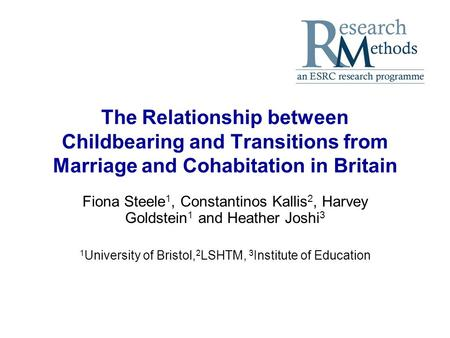The Relationship between Childbearing and Transitions from Marriage and Cohabitation in Britain Fiona Steele 1, Constantinos Kallis 2, Harvey Goldstein.