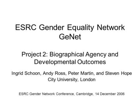 ESRC Gender Equality Network GeNet Project 2: Biographical Agency and Developmental Outcomes Ingrid Schoon, Andy Ross, Peter Martin, and Steven Hope City.