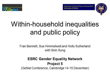 Within-household inequalities and public policy Fran Bennett, Sue Himmelweit and Holly Sutherland with Sirin Sung ESRC Gender Equality Network Project.