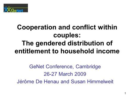 1 Cooperation and conflict within couples: The gendered distribution of entitlement to household income GeNet Conference, Cambridge 26-27 March 2009 Jérôme.