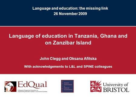 Language and education: the missing link 26 November 2009 Language of education in Tanzania, Ghana and on Zanzibar Island John Clegg and Oksana Afitska.