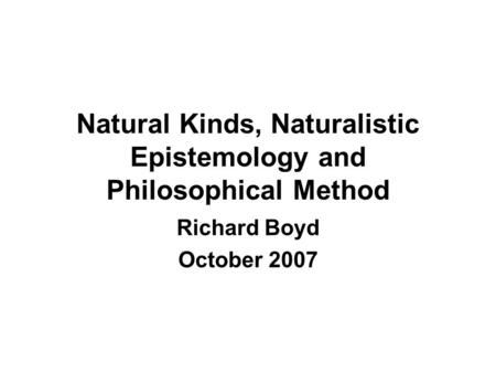 Natural Kinds, Naturalistic Epistemology and Philosophical Method Richard Boyd October 2007.