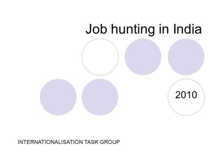 Job hunting in India 2010 INTERNATIONALISATION TASK GROUP.