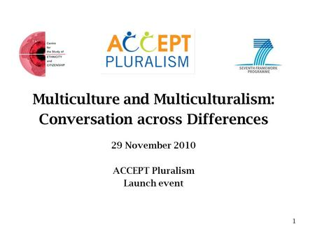 Multiculture and Multiculturalism: Conversation across Differences 29 November 2010 ACCEPT Pluralism Launch event 1.