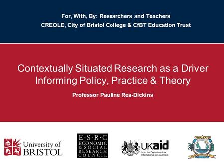 For, With, By: Researchers and Teachers CREOLE, City of Bristol College & CfBT Education Trust Contextually Situated Research as a Driver Informing Policy,