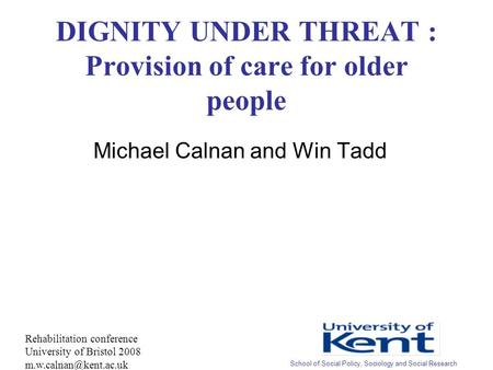 DIGNITY UNDER THREAT : Provision of care for older people Michael Calnan and Win Tadd Rehabilitation conference University of Bristol 2008