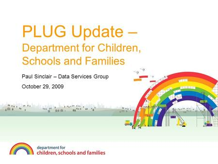 PLUG Update – Department for Children, Schools and Families Paul Sinclair – Data Services Group October 29, 2009.