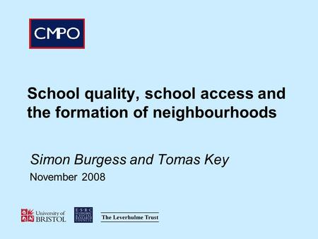 School quality, school access and the formation of neighbourhoods Simon Burgess and Tomas Key November 2008.