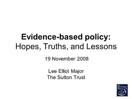 Evidence-based policy: Hopes, Truths, and Lessons 19 November 2008 Lee Elliot Major The Sutton Trust.