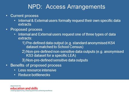 NPD: Access Arrangements Current process Internal & External users formally request their own specific data extracts Proposed process Internal and External.