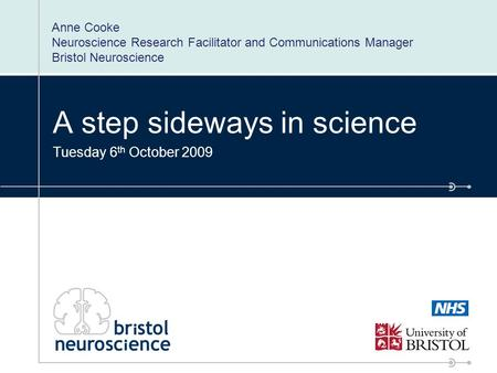 A step sideways in science Tuesday 6 th October 2009 Anne Cooke Neuroscience Research Facilitator and Communications Manager Bristol Neuroscience.
