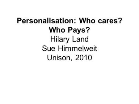Personalisation: Who cares? Who Pays? Hilary Land Sue Himmelweit Unison, 2010.