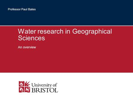Water research in Geographical Sciences An overview Professor Paul Bates.