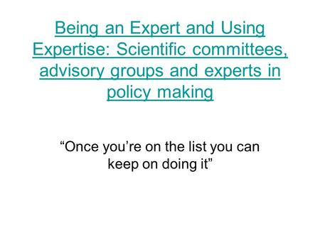 Being an Expert and Using Expertise: Scientific committees, advisory groups and experts in policy making Once youre on the list you can keep on doing it.
