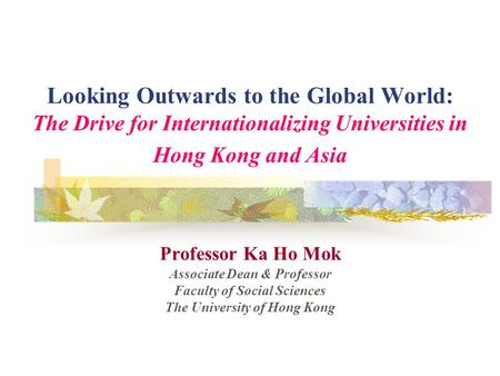 Looking Outwards to the Global World: The Drive for Internationalizing Universities in Hong Kong and Asia Professor Ka Ho Mok Associate Dean & Professor.