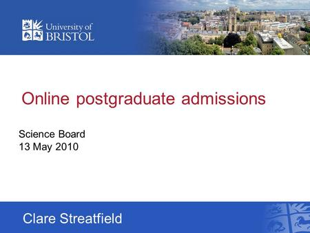 Online postgraduate admissions Science Board 13 May 2010 Clare Streatfield.