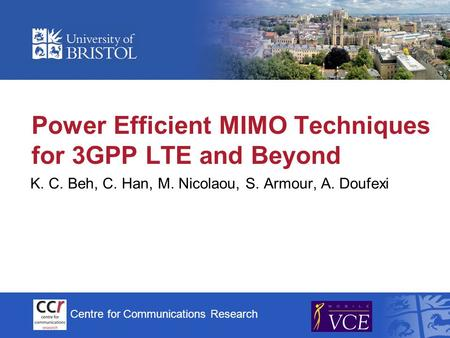 Centre for Communications Research Power Efficient MIMO Techniques for 3GPP LTE and Beyond K. C. Beh, C. Han, M. Nicolaou, S. Armour, A. Doufexi.